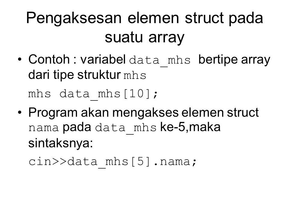 Pengaksesan elemen struct pada suatu array Contoh : variabel data_mhs bertipe array dari tipe struktur mhs mhs data_mhs[10]; Program akan mengakses elemen struct nama pada data_mhs ke-5,maka sintaksnya: cin>>data_mhs[5].nama;