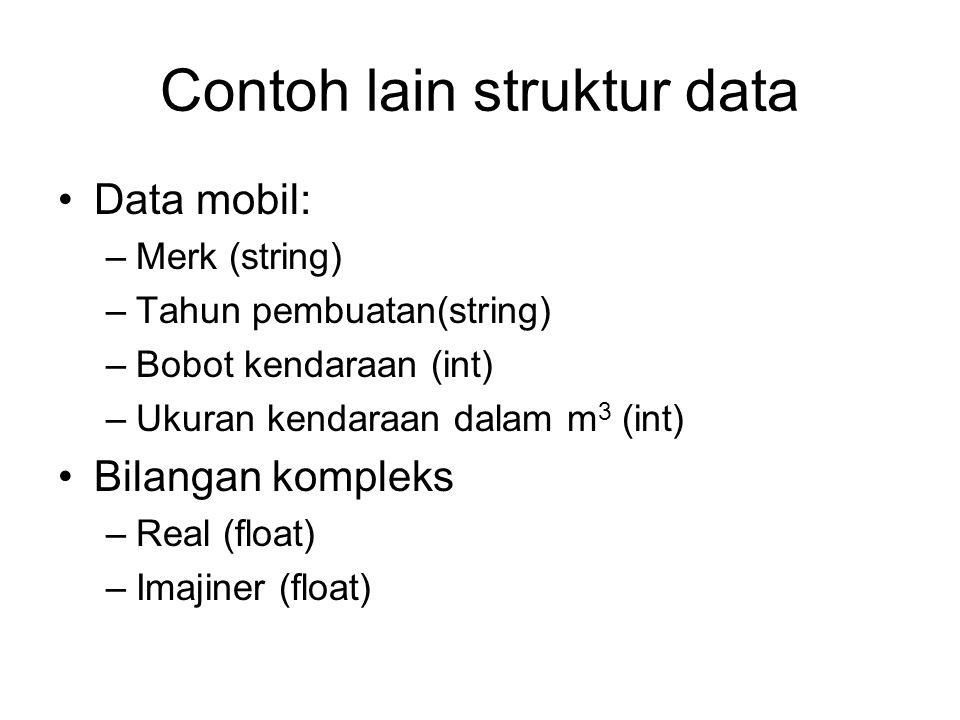 Contoh lain struktur data Data mobil: –Merk (string) –Tahun pembuatan(string) –Bobot kendaraan (int) –Ukuran kendaraan dalam m 3 (int) Bilangan kompleks –Real (float) –Imajiner (float)