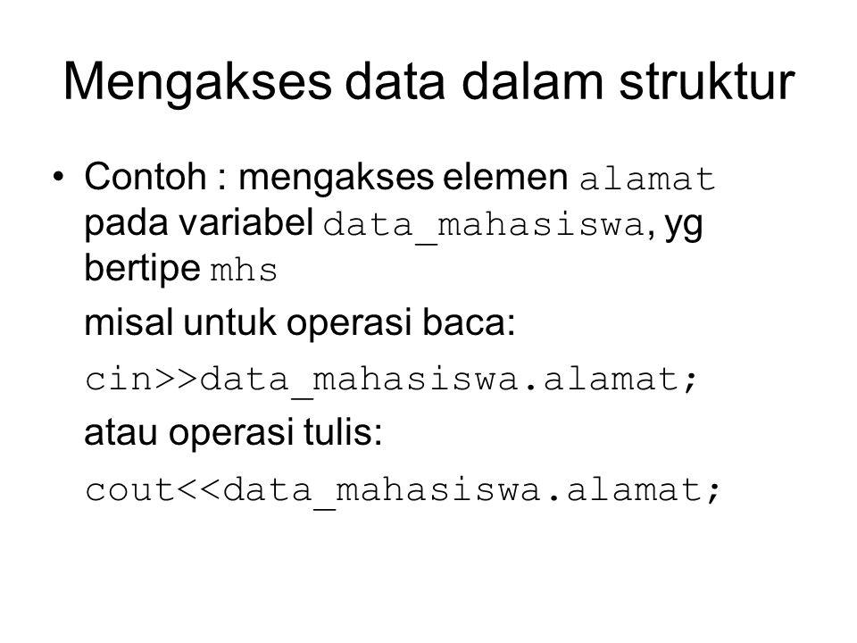 Mengakses data dalam struktur Contoh : mengakses elemen alamat pada variabel data_mahasiswa, yg bertipe mhs misal untuk operasi baca: cin>>data_mahasiswa.alamat; atau operasi tulis: cout<<data_mahasiswa.alamat;