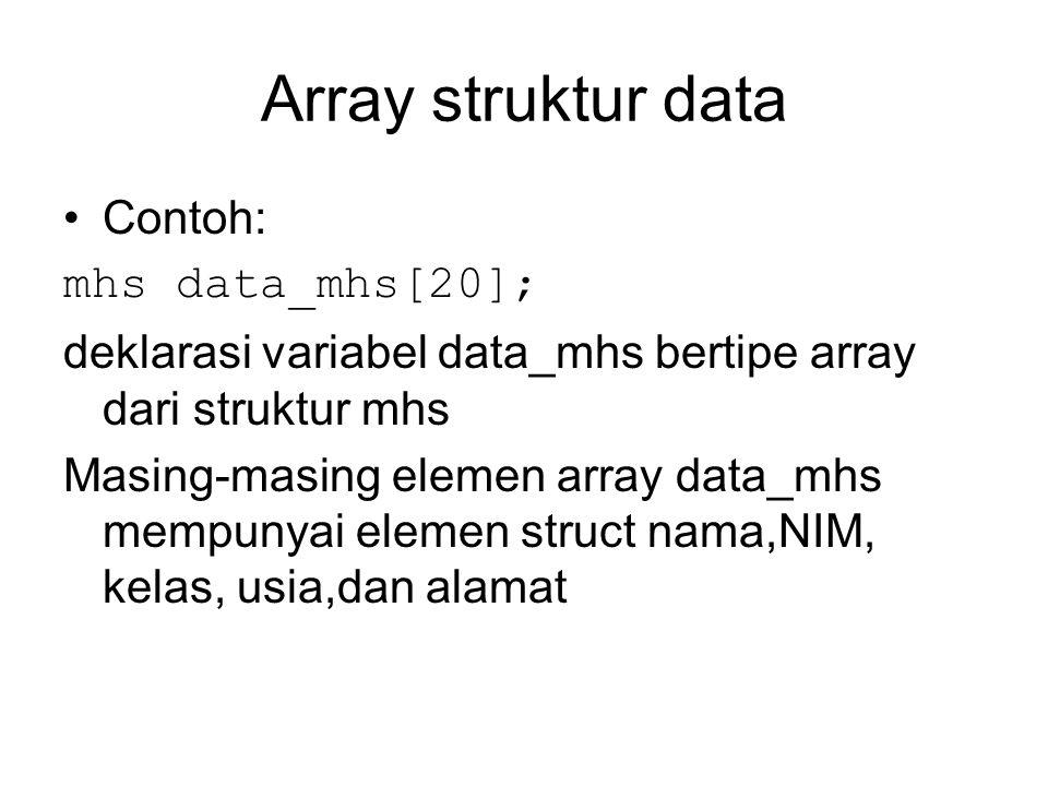 Array struktur data Contoh: mhs data_mhs[20]; deklarasi variabel data_mhs bertipe array dari struktur mhs Masing-masing elemen array data_mhs mempunyai elemen struct nama,NIM, kelas, usia,dan alamat