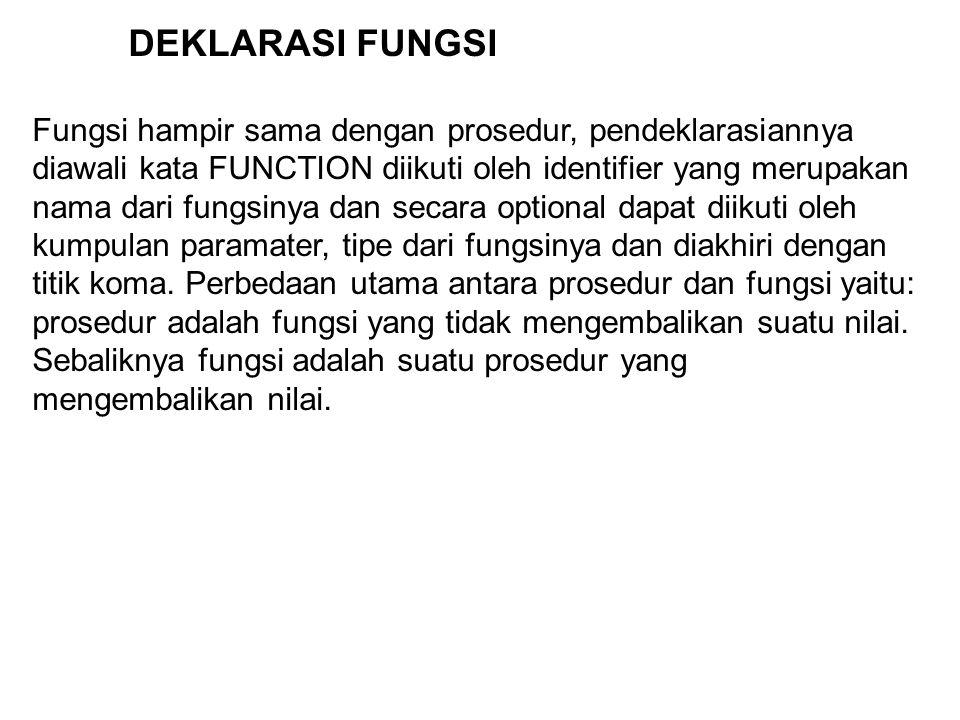 DEKLARASI FUNGSI Fungsi hampir sama dengan prosedur, pendeklarasiannya diawali kata FUNCTION diikuti oleh identifier yang merupakan nama dari fungsinya dan secara optional dapat diikuti oleh kumpulan paramater, tipe dari fungsinya dan diakhiri dengan titik koma.