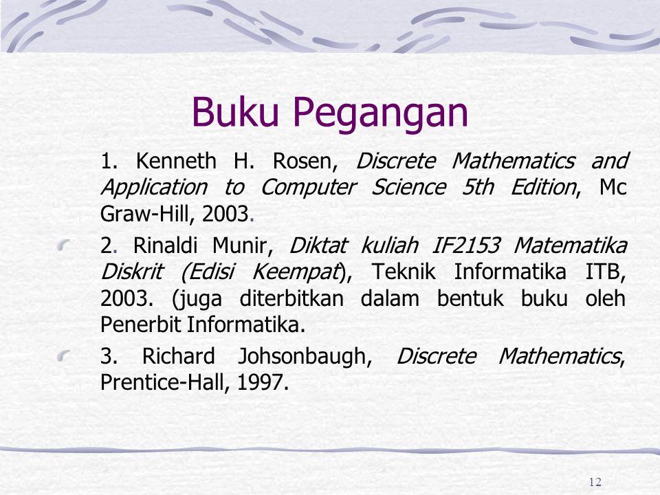 12 Buku Pegangan 1. Kenneth H. Rosen, Discrete Mathematics and Application to Computer Science 5th Edition, Mc Graw-Hill, 2003. 2. Rinaldi Munir, Dikt