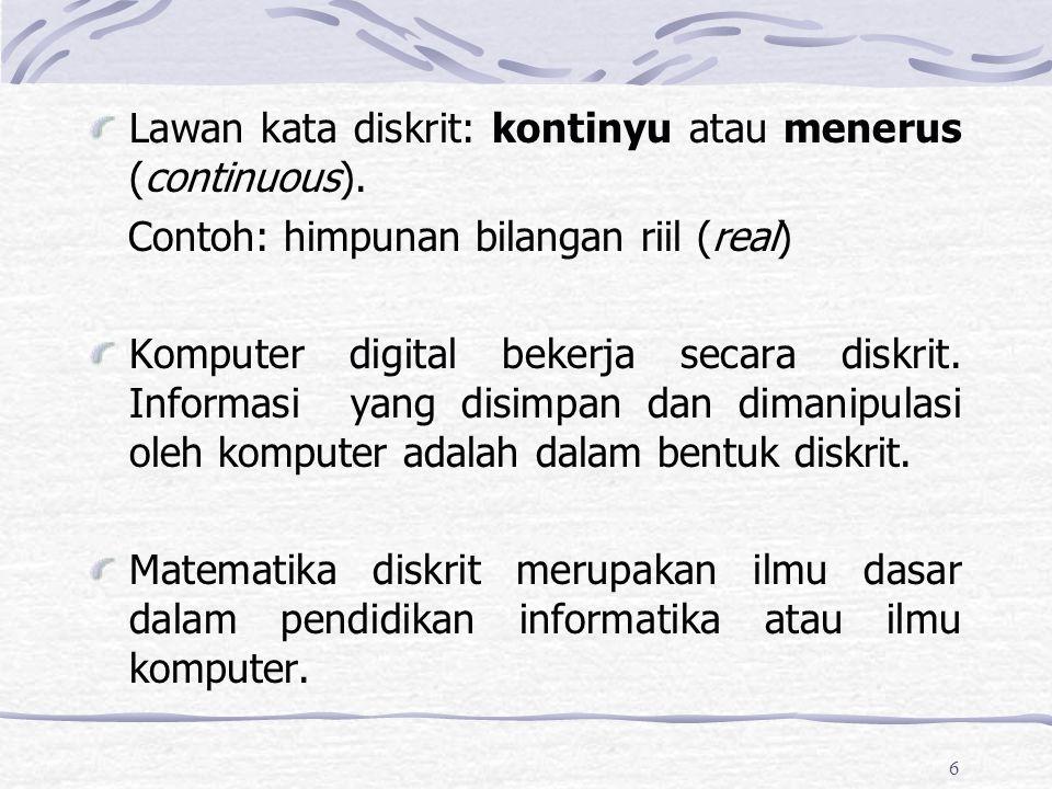 6 Lawan kata diskrit: kontinyu atau menerus (continuous). Contoh: himpunan bilangan riil (real) Komputer digital bekerja secara diskrit. Informasi yan