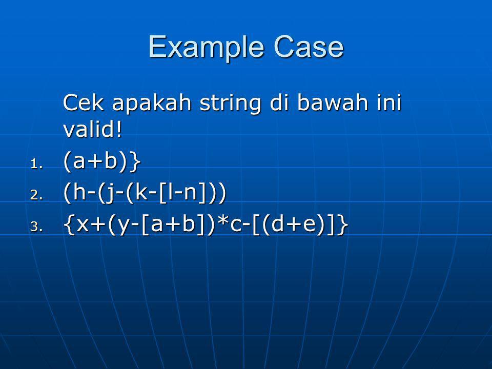 Example Case Cek apakah string di bawah ini valid! 1. (a+b)} 2. (h-(j-(k-[l-n])) 3. {x+(y-[a+b])*c-[(d+e)]}