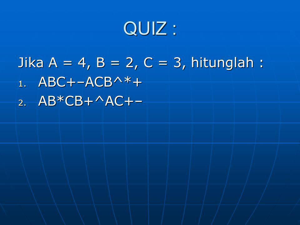 QUIZ : Jika A = 4, B = 2, C = 3, hitunglah : 1. ABC+–ACB^*+ 2. AB*CB+^AC+–