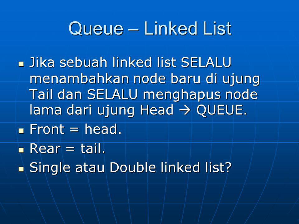 Queue – Linked List Jika sebuah linked list SELALU menambahkan node baru di ujung Tail dan SELALU menghapus node lama dari ujung Head  QUEUE. Jika se