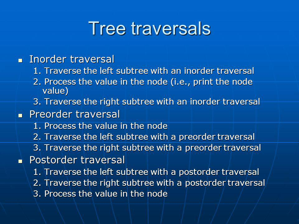 Tree traversals Inorder traversal Inorder traversal 1. Traverse the left subtree with an inorder traversal 2. Process the value in the node (i.e., pri