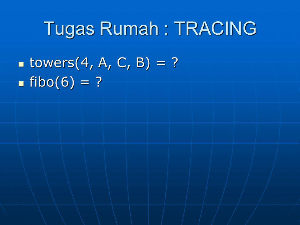 Tugas Rumah : TRACING towers(4, A, C, B) = ? towers(4, A, C, B) = ? fibo(6) = ? fibo(6) = ?