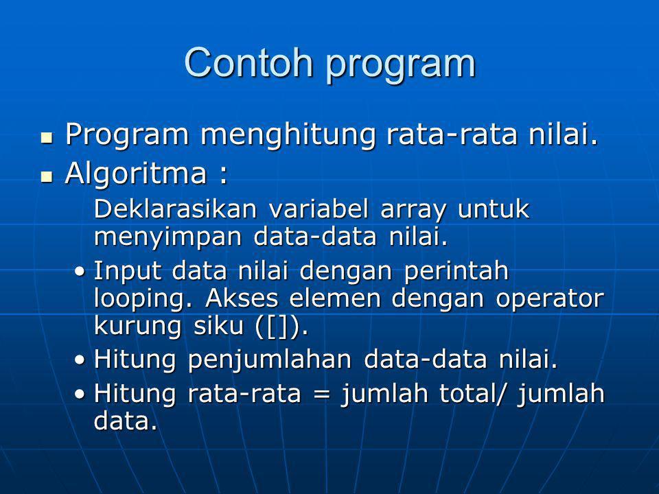 Contoh program Program menghitung rata-rata nilai. Program menghitung rata-rata nilai. Algoritma : Algoritma : Deklarasikan variabel array untuk menyi