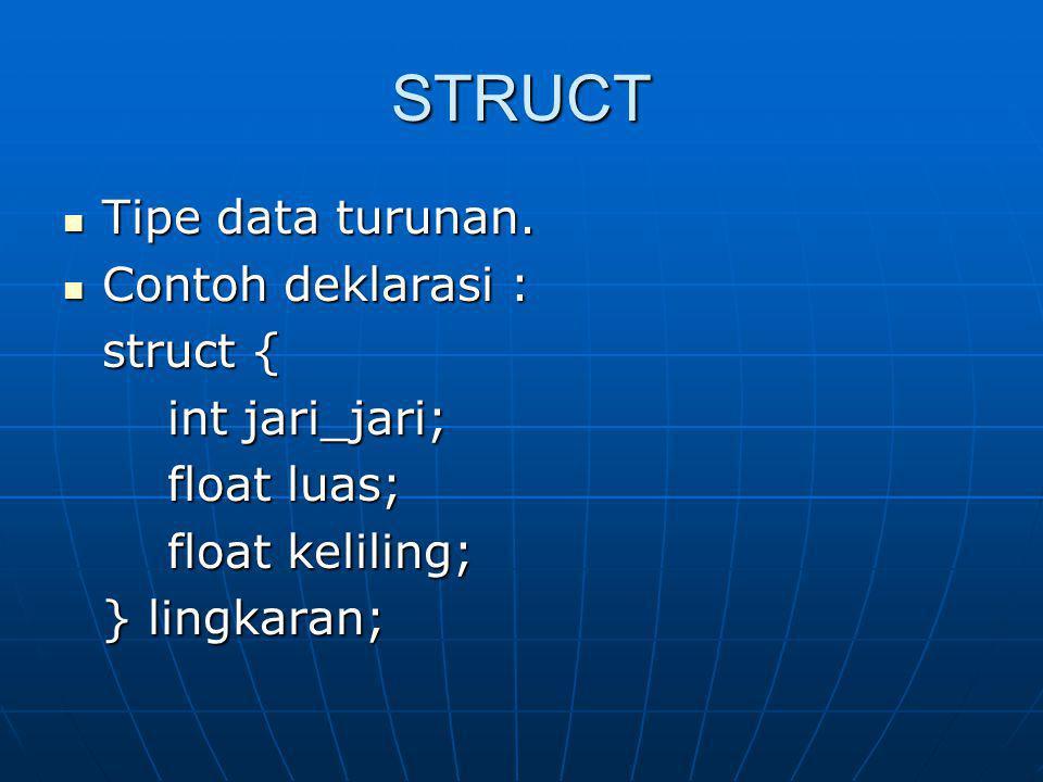 STRUCT Tipe data turunan. Tipe data turunan. Contoh deklarasi : Contoh deklarasi : struct { int jari_jari; float luas; float keliling; } lingkaran;