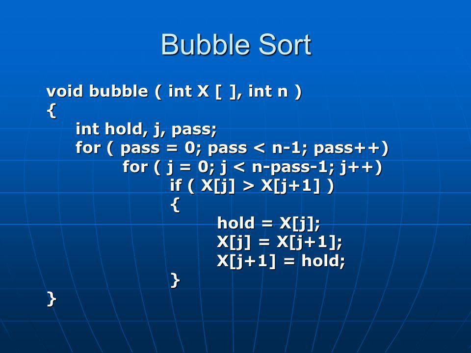 Bubble Sort void bubble ( int X [ ], int n ) { int hold, j, pass; for ( pass = 0; pass < n-1; pass++) for ( j = 0; j < n-pass-1; j++) if ( X[j] > X[j+