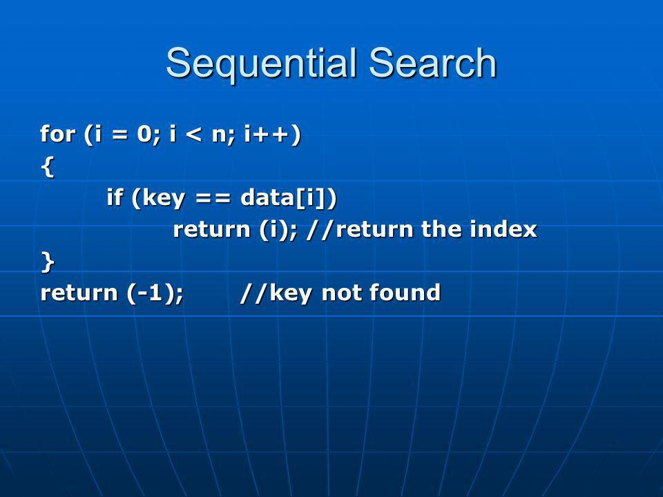 Sequential Search for (i = 0; i < n; i++) { if (key == data[i]) return (i);//return the index } return (-1);//key not found