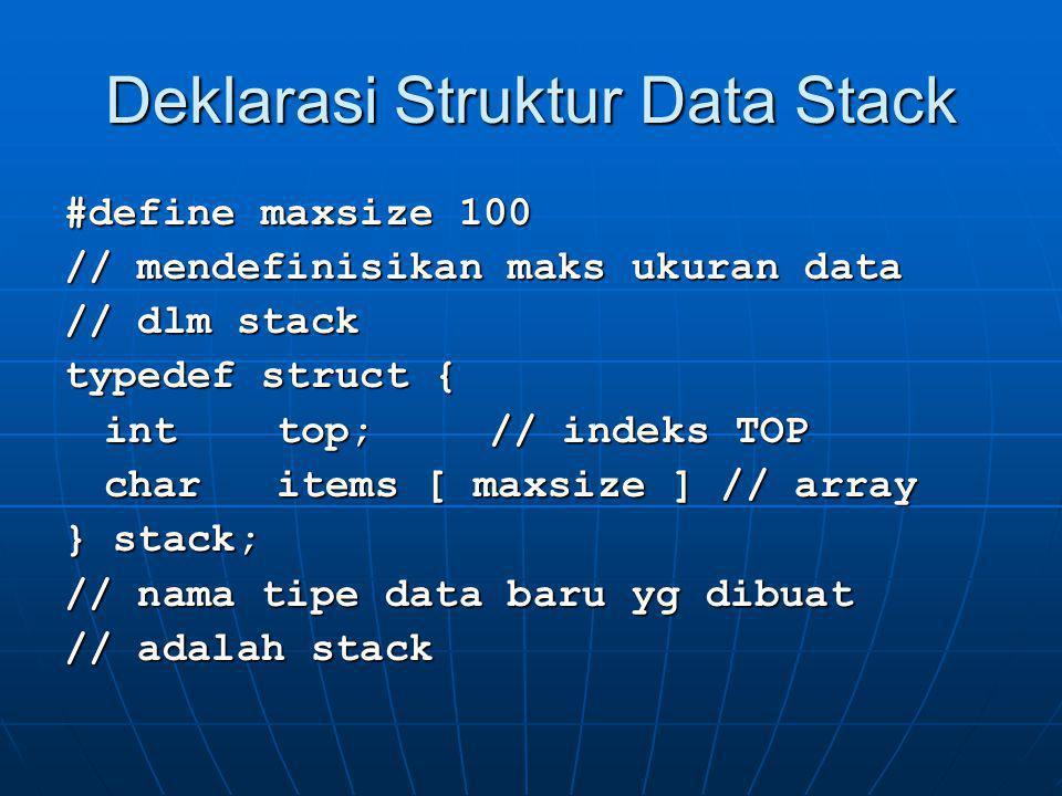 Deklarasi Struktur Data Stack #define maxsize 100 // mendefinisikan maks ukuran data // dlm stack typedef struct { inttop;// indeks TOP charitems [ ma