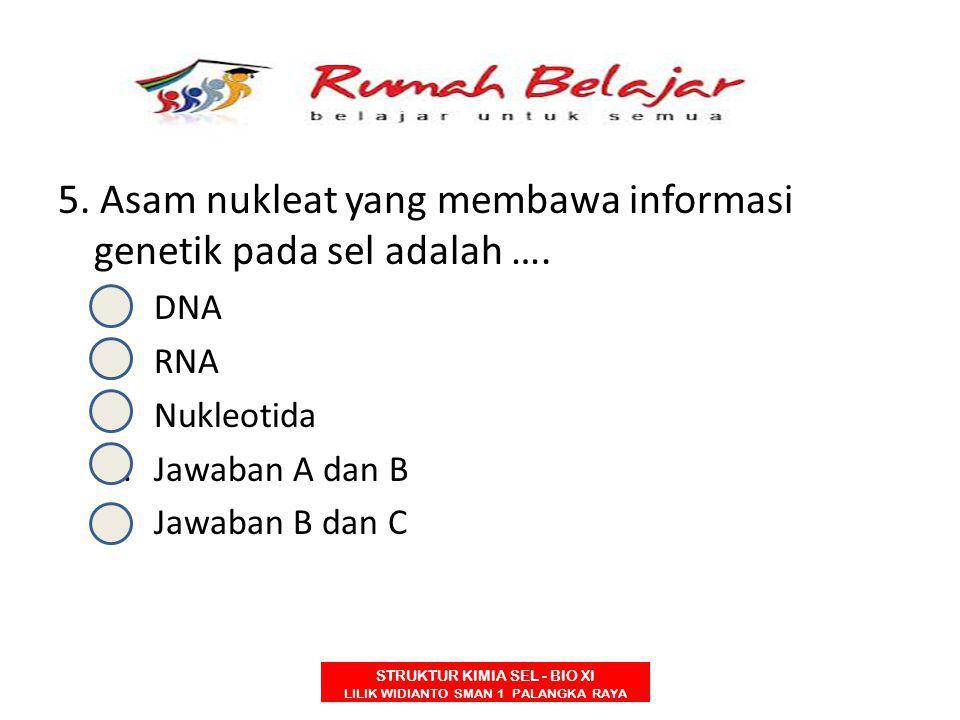 STRUKTUR KIMIA SEL - BIO XI LILIK WIDIANTO SMAN 1 PALANGKA RAYA 5. Asam nukleat yang membawa informasi genetik pada sel adalah …. A.DNA B.RNA C.Nukleo