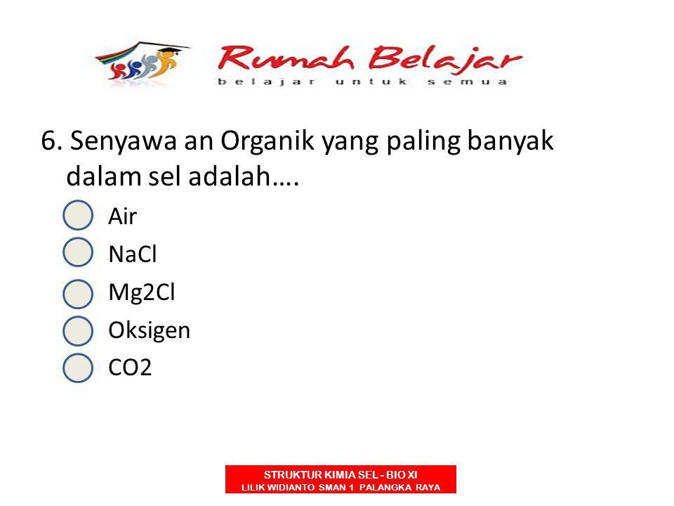 STRUKTUR KIMIA SEL - BIO XI LILIK WIDIANTO SMAN 1 PALANGKA RAYA 6. Senyawa an Organik yang paling banyak dalam sel adalah…. A.Air B.NaCl C.Mg2Cl D.Oks