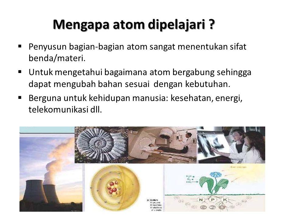 Mengapa atom dipelajari ?  Penyusun bagian-bagian atom sangat menentukan sifat benda/materi.  Untuk mengetahui bagaimana atom bergabung sehingga dap