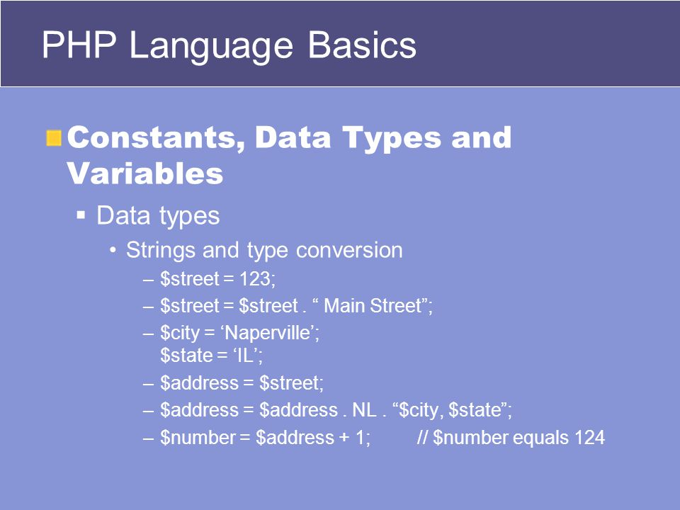 PHP Language Basics Constants, Data Types and Variables  Data types Strings and type conversion –$street = 123; –$street = $street.