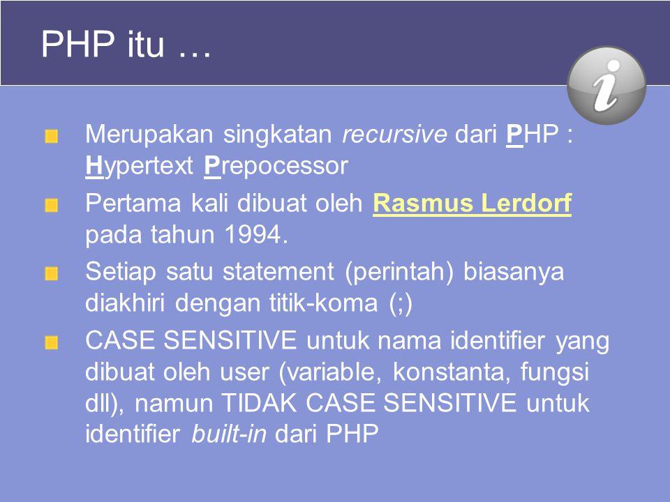 PHP itu … Merupakan singkatan recursive dari PHP : Hypertext Prepocessor Pertama kali dibuat oleh Rasmus Lerdorf pada tahun 1994.Rasmus Lerdorf Setiap satu statement (perintah) biasanya diakhiri dengan titik-koma (;) CASE SENSITIVE untuk nama identifier yang dibuat oleh user (variable, konstanta, fungsi dll), namun TIDAK CASE SENSITIVE untuk identifier built-in dari PHP