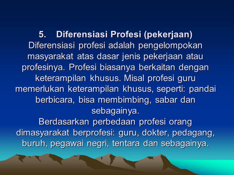 5. Diferensiasi Profesi (pekerjaan) Diferensiasi profesi adalah pengelompokan masyarakat atas dasar jenis pekerjaan atau profesinya. Profesi biasanya