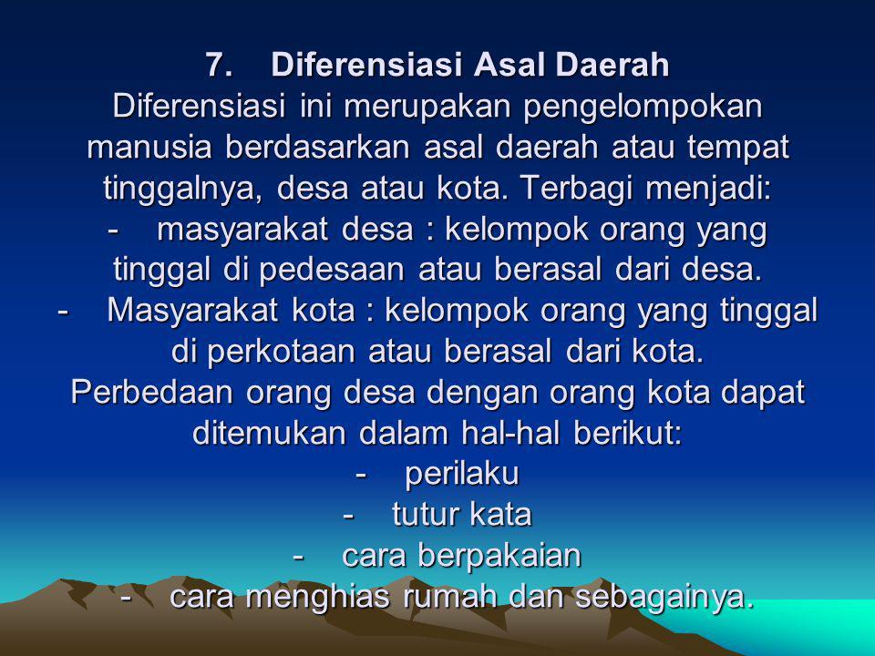7. Diferensiasi Asal Daerah Diferensiasi ini merupakan pengelompokan manusia berdasarkan asal daerah atau tempat tinggalnya, desa atau kota. Terbagi m