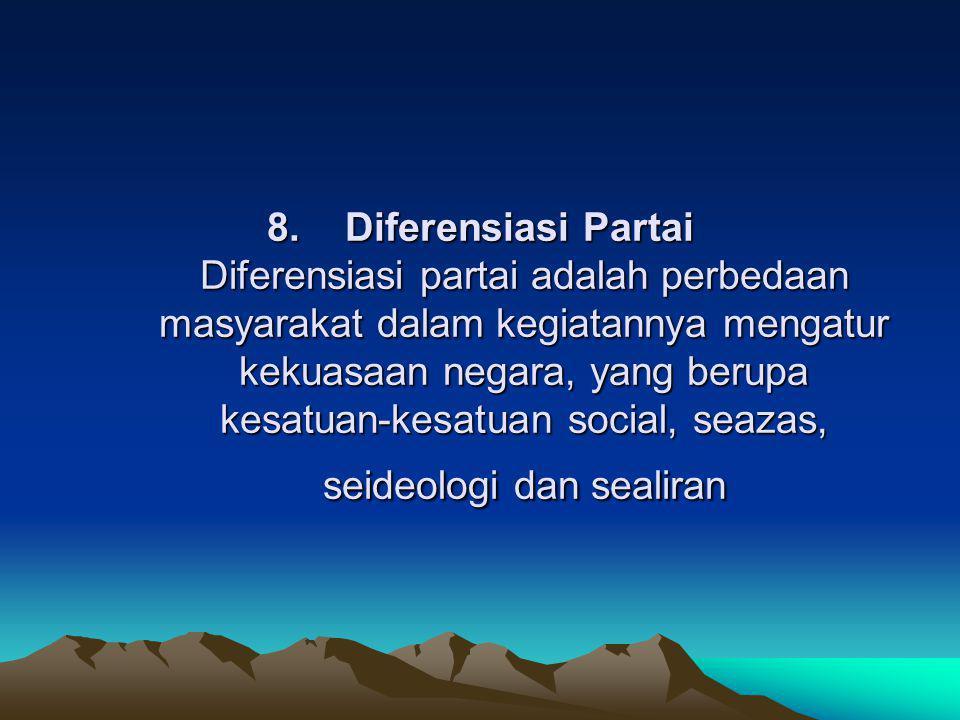 8. Diferensiasi Partai Diferensiasi partai adalah perbedaan masyarakat dalam kegiatannya mengatur kekuasaan negara, yang berupa kesatuan-kesatuan soci
