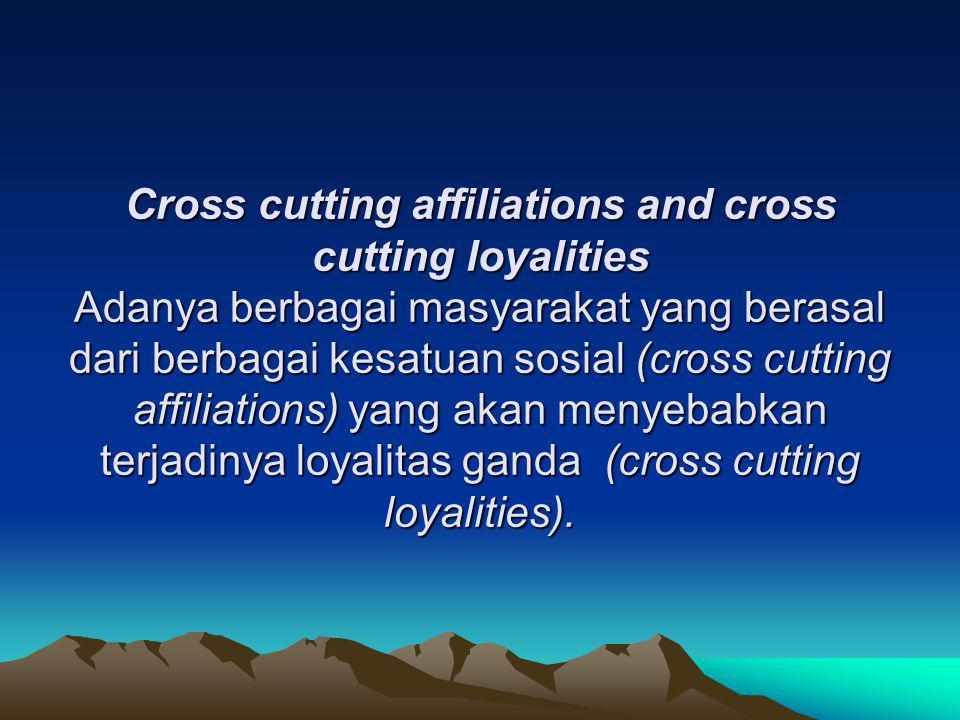 Cross cutting affiliations and cross cutting loyalities Adanya berbagai masyarakat yang berasal dari berbagai kesatuan sosial (cross cutting affiliati