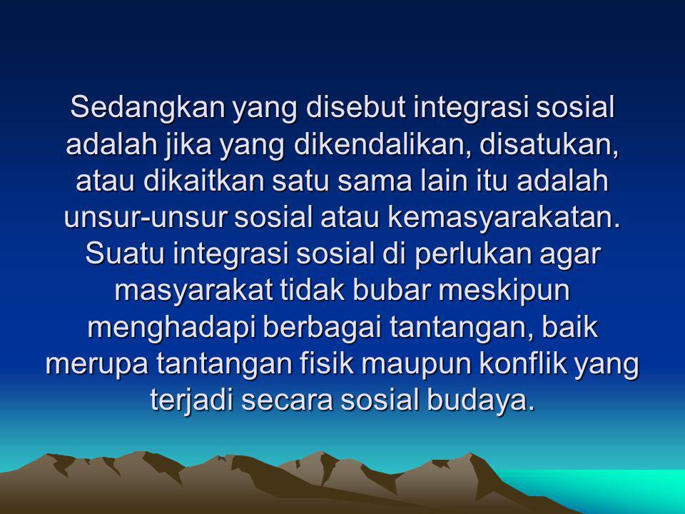Sedangkan yang disebut integrasi sosial adalah jika yang dikendalikan, disatukan, atau dikaitkan satu sama lain itu adalah unsur-unsur sosial atau kem