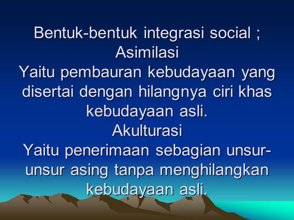 Bentuk-bentuk integrasi social ; Asimilasi Yaitu pembauran kebudayaan yang disertai dengan hilangnya ciri khas kebudayaan asli. Akulturasi Yaitu pener