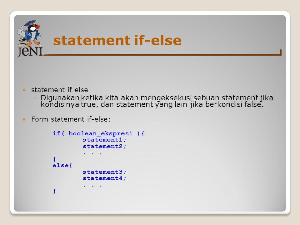 statement if-else ◦Digunakan ketika kita akan mengeksekusi sebuah statement jika kondisinya true, dan statement yang lain jika berkondisi false.