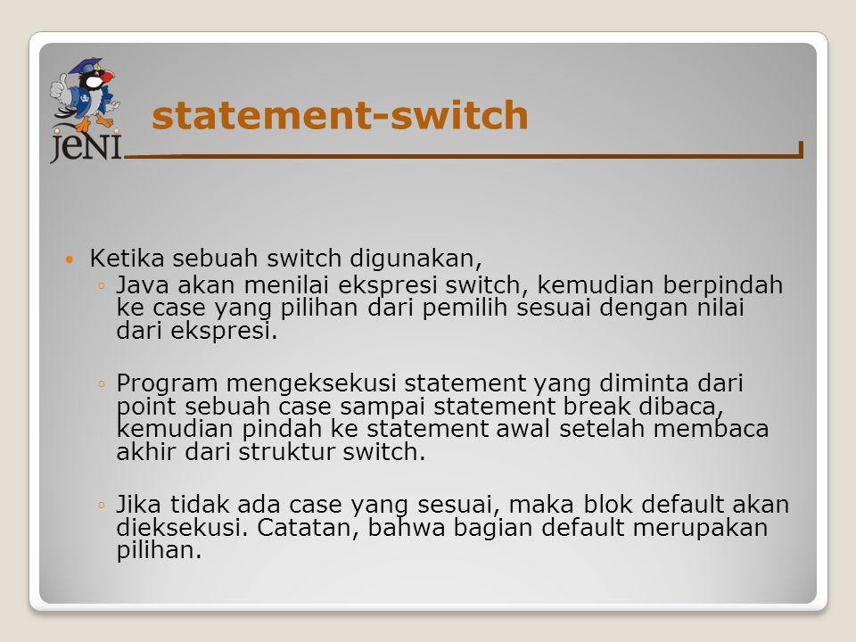 statement-switch Ketika sebuah switch digunakan, ◦Java akan menilai ekspresi switch, kemudian berpindah ke case yang pilihan dari pemilih sesuai dengan nilai dari ekspresi.