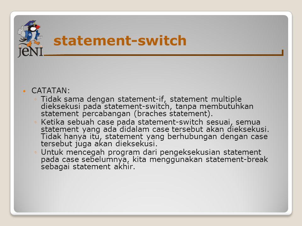 statement-switch CATATAN: ◦Tidak sama dengan statement-if, statement multiple dieksekusi pada statement-switch, tanpa membutuhkan statement percabangan (braches statement).