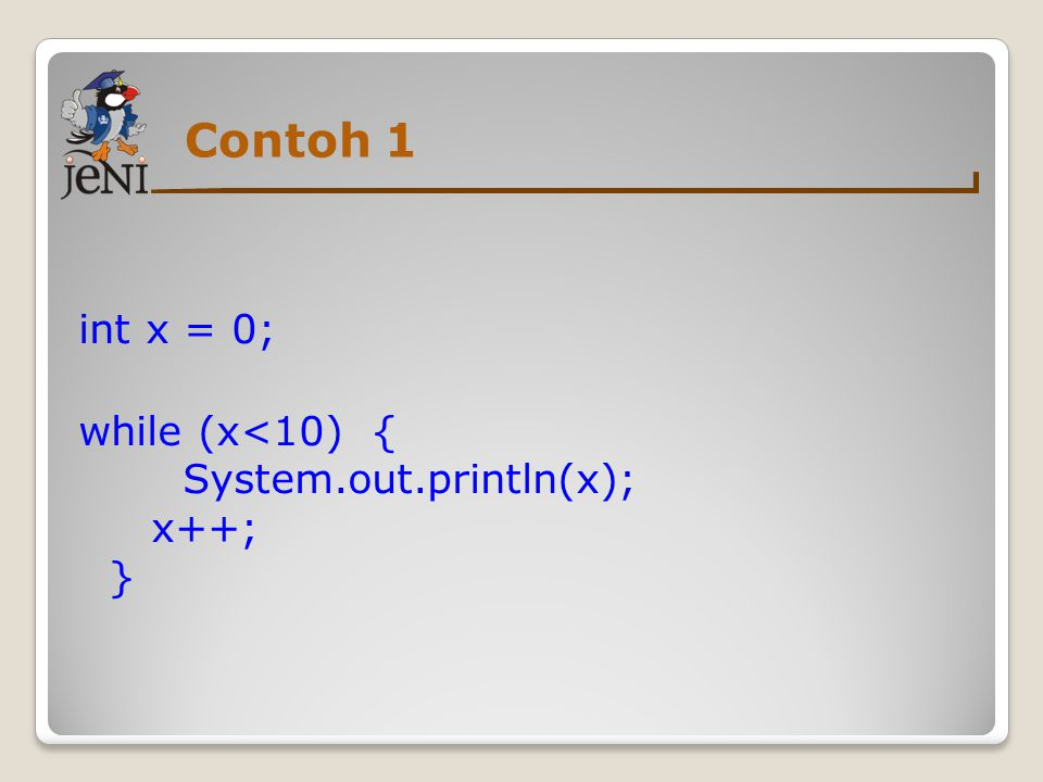 Contoh 1 int x = 0; while (x<10) { System.out.println(x); x++; }