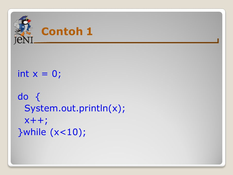 Contoh 1 int x = 0; do { System.out.println(x); x++; }while (x<10);