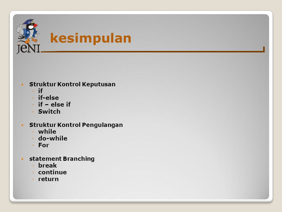 kesimpulan Struktur Kontrol Keputusan ◦if ◦if-else ◦if – else if ◦Switch Struktur Kontrol Pengulangan ◦while ◦do-while ◦For statement Branching ◦break ◦continue ◦return