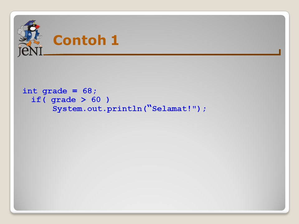 Contoh 1 int grade = 68; if( grade > 60 ) System.out.println( Selamat! );