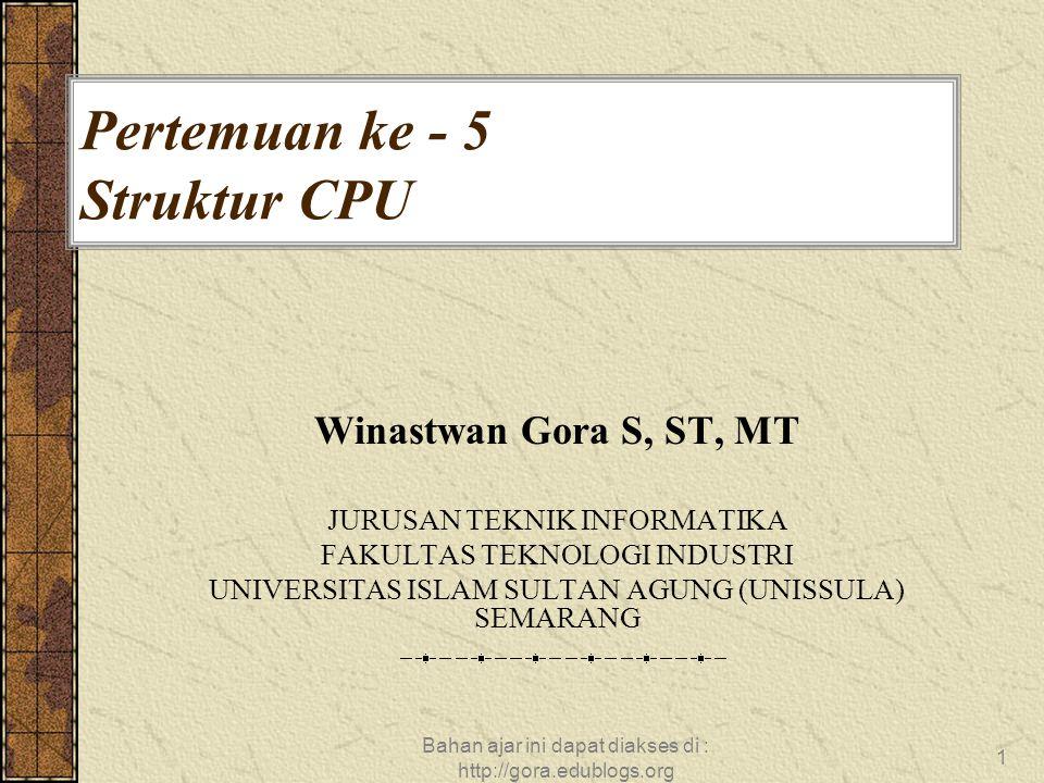 Bahan ajar ini dapat diakses di : http://gora.edublogs.org 1 Pertemuan ke - 5 Struktur CPU Winastwan Gora S, ST, MT JURUSAN TEKNIK INFORMATIKA FAKULTA