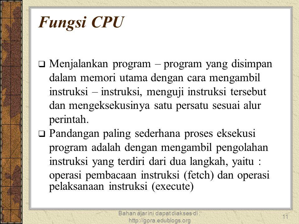 Bahan ajar ini dapat diakses di : http://gora.edublogs.org 11 Fungsi CPU  Menjalankan program – program yang disimpan dalam memori utama dengan cara