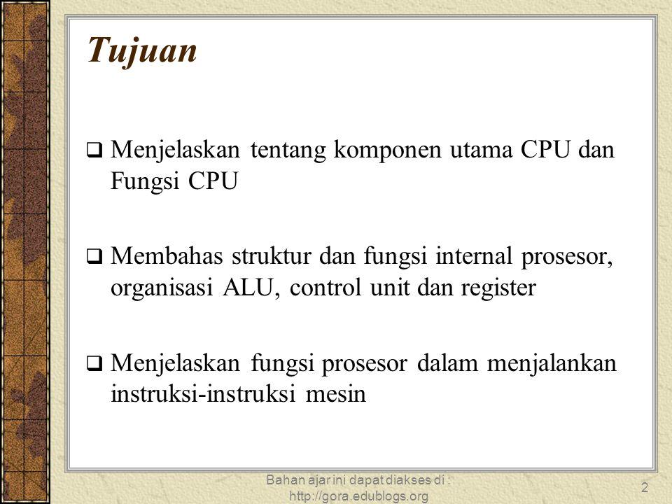 Bahan ajar ini dapat diakses di : http://gora.edublogs.org 2 Tujuan  Menjelaskan tentang komponen utama CPU dan Fungsi CPU  Membahas struktur dan fu