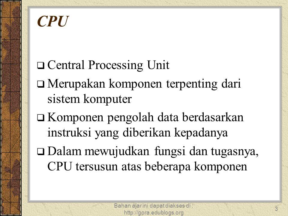Bahan ajar ini dapat diakses di : http://gora.edublogs.org 3 CPU  Central Processing Unit  Merupakan komponen terpenting dari sistem komputer  Komp