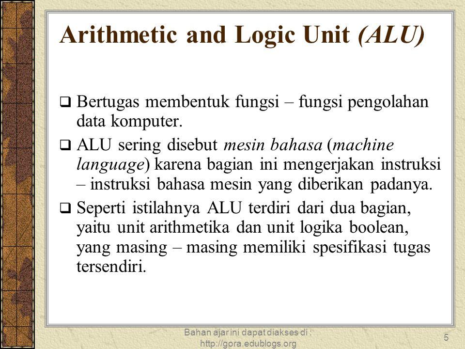 Bahan ajar ini dapat diakses di : http://gora.edublogs.org 5 Arithmetic and Logic Unit (ALU)  Bertugas membentuk fungsi – fungsi pengolahan data komp