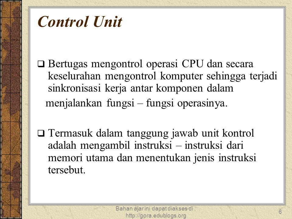Bahan ajar ini dapat diakses di : http://gora.edublogs.org 6 Control Unit  Bertugas mengontrol operasi CPU dan secara keselurahan mengontrol komputer