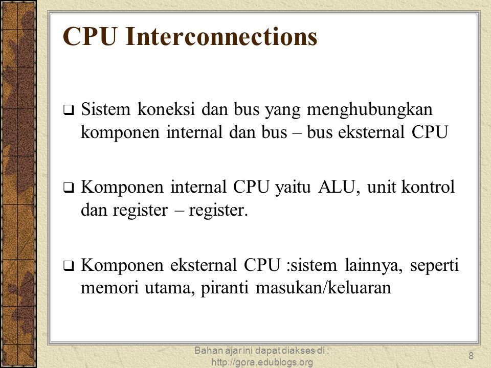 Bahan ajar ini dapat diakses di : http://gora.edublogs.org 8 CPU Interconnections  Sistem koneksi dan bus yang menghubungkan komponen internal dan bu