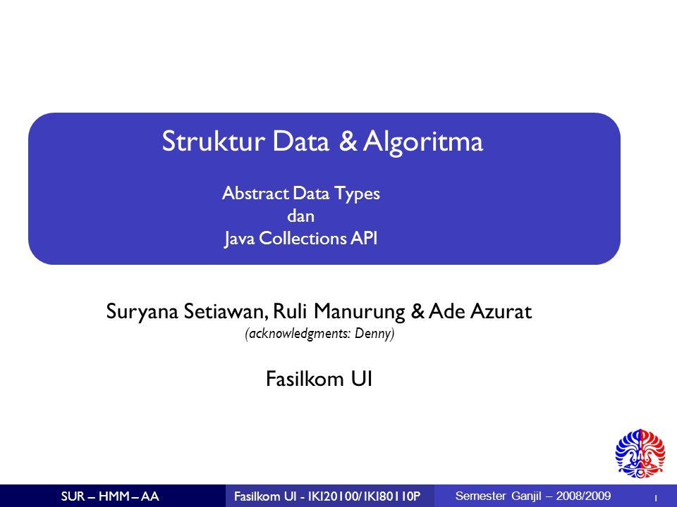 Struktur Data & Algoritma Suryana Setiawan, Ruli Manurung & Ade Azurat (acknowledgments: Denny)  1 Fasilkom UI SUR – HMM – AAFasilkom UI - IKI20100/ IKI80110P Semester Ganjil – 2008/2009 Abstract Data Types dan Java Collections API