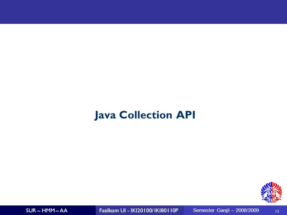 12 SUR – HMM – AAFasilkom UI - IKI20100/ IKI80110P Semester Ganjil – 2008/2009 Java Collection API