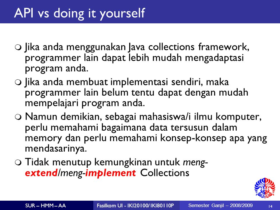 14 SUR – HMM – AAFasilkom UI - IKI20100/ IKI80110P Semester Ganjil – 2008/2009 API vs doing it yourself  Jika anda menggunakan Java collections frame