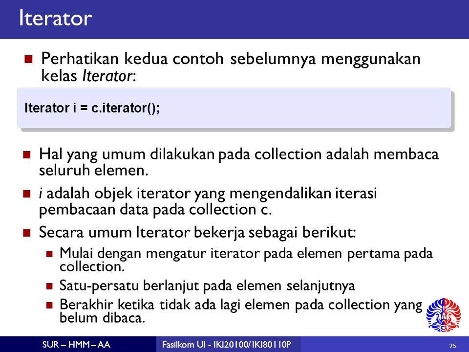 25 SUR – HMM – AAFasilkom UI - IKI20100/ IKI80110P Iterator Perhatikan kedua contoh sebelumnya menggunakan kelas Iterator: Iterator i = c.iterator(); Iterator i = c.iterator(); Hal yang umum dilakukan pada collection adalah membaca seluruh elemen.