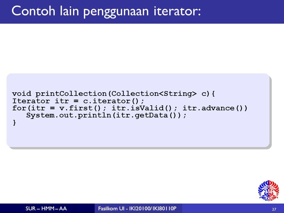27 SUR – HMM – AAFasilkom UI - IKI20100/ IKI80110P Contoh lain penggunaan iterator: void printCollection(Collection c){ Iterator itr = c.iterator(); for(itr = v.first(); itr.isValid(); itr.advance()) System.out.println(itr.getData()); } void printCollection(Collection c){ Iterator itr = c.iterator(); for(itr = v.first(); itr.isValid(); itr.advance()) System.out.println(itr.getData()); }