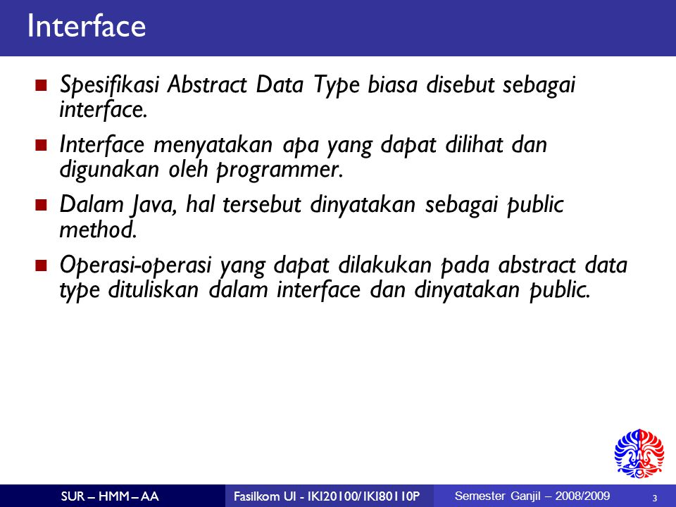 3 SUR – HMM – AAFasilkom UI - IKI20100/ IKI80110P Semester Ganjil – 2008/2009 Interface Spesifikasi Abstract Data Type biasa disebut sebagai interface