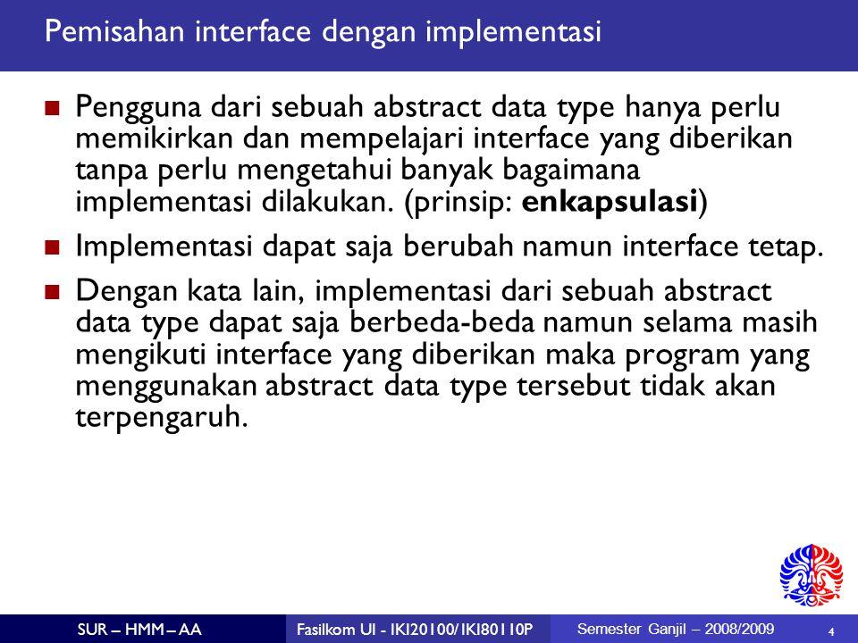 4 SUR – HMM – AAFasilkom UI - IKI20100/ IKI80110P Semester Ganjil – 2008/2009 Pemisahan interface dengan implementasi Pengguna dari sebuah abstract data type hanya perlu memikirkan dan mempelajari interface yang diberikan tanpa perlu mengetahui banyak bagaimana implementasi dilakukan.