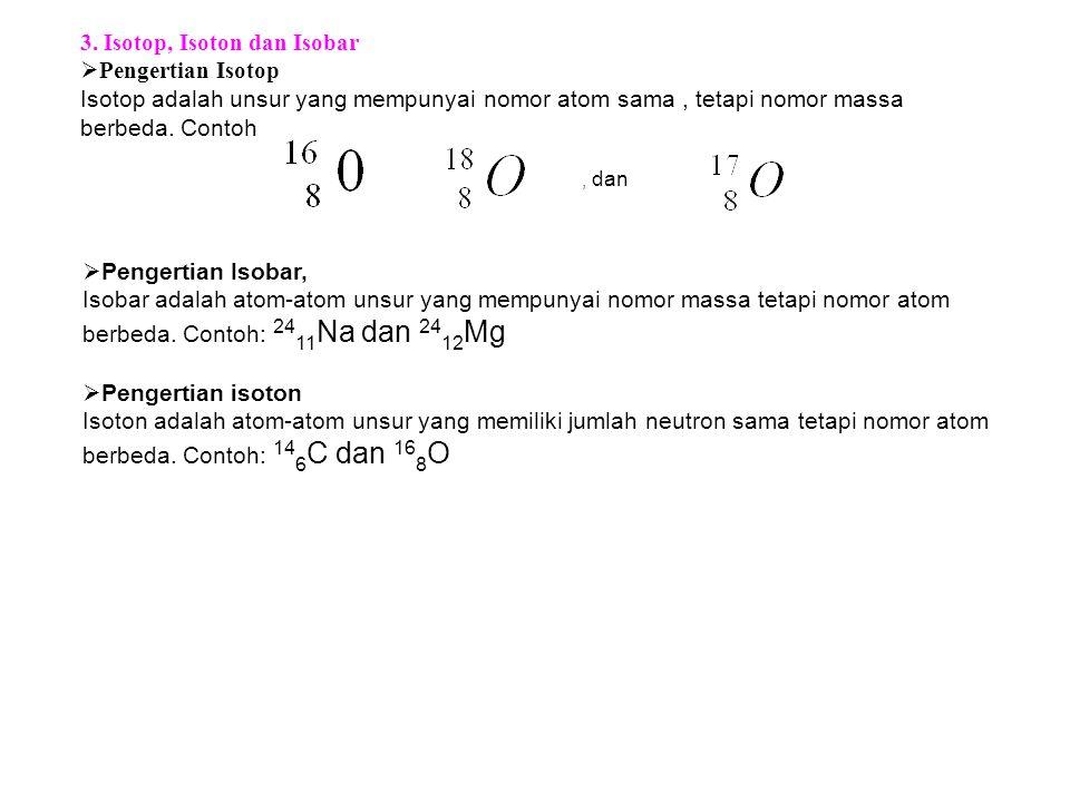 3. Isotop, Isoton dan Isobar  Pengertian Isotop Isotop adalah unsur yang mempunyai nomor atom sama, tetapi nomor massa berbeda. Contoh, dan  Pengert